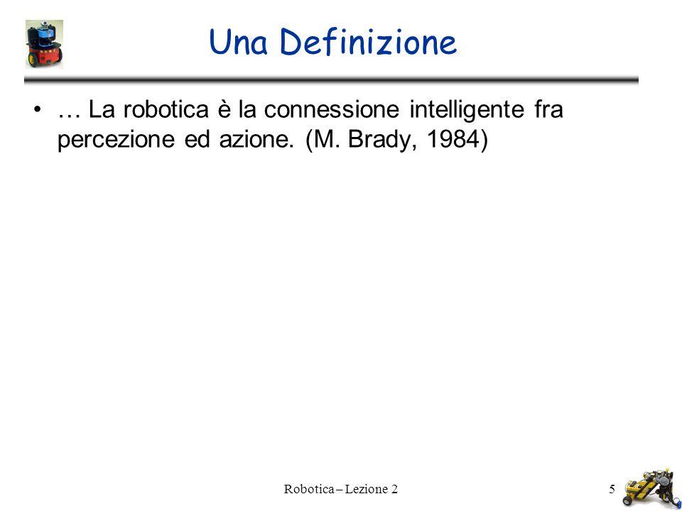 Robotica – Lezione 25 Una Definizione … La robotica è la connessione intelligente fra percezione ed azione.