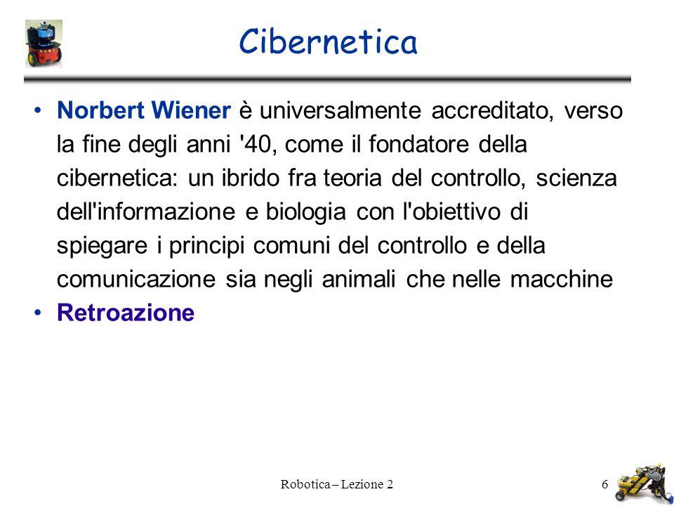 Robotica – Lezione 26 Cibernetica Norbert Wiener è universalmente accreditato, verso la fine degli anni 40, come il fondatore della cibernetica: un ibrido fra teoria del controllo, scienza dell informazione e biologia con l obiettivo di spiegare i principi comuni del controllo e della comunicazione sia negli animali che nelle macchine Retroazione