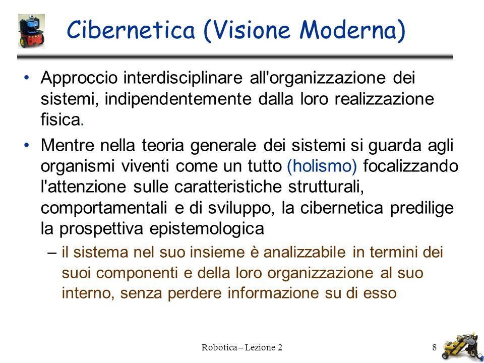 Robotica – Lezione 28 Cibernetica (Visione Moderna)  Approccio interdisciplinare all organizzazione dei sistemi, indipendentemente dalla loro realizzazione fisica.