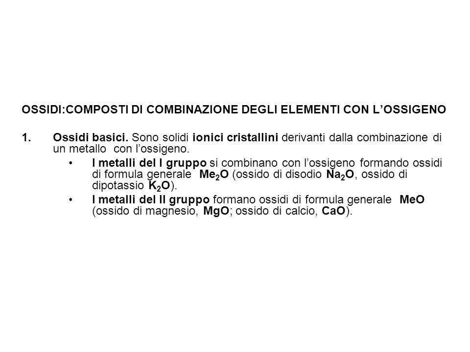 OSSIDI:COMPOSTI DI COMBINAZIONE DEGLI ELEMENTI CON L'OSSIGENO 1.Ossidi basici. Sono solidi ionici cristallini derivanti dalla combinazione di un metal