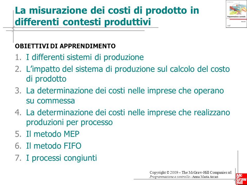 2 Copyright © 2009 – The McGraw-Hill Companies srl Programmazione e controllo - Anna Maria Arcari OBIETTIVI DI APPRENDIMENTO 1.I differenti sistemi di produzione 2.L'impatto del sistema di produzione sul calcolo del costo di prodotto 3.La determinazione dei costi nelle imprese che operano su commessa 4.La determinazione dei costi nelle imprese che realizzano produzioni per processo 5.Il metodo MEP 6.Il metodo FIFO 7.I processi congiunti La misurazione dei costi di prodotto in differenti contesti produttivi