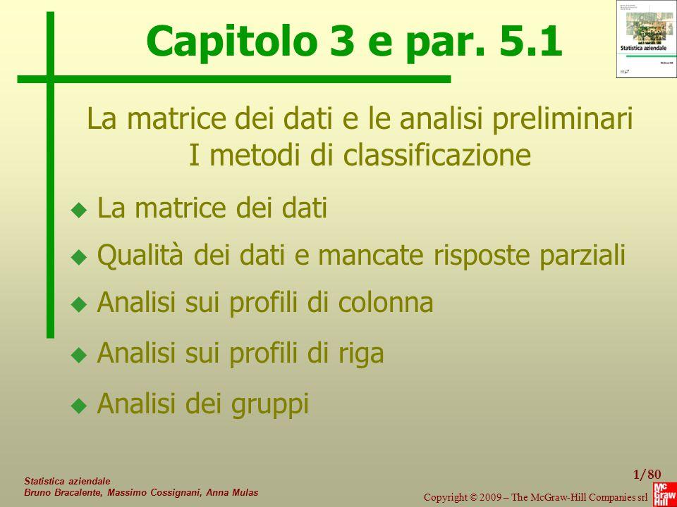 62/80 Copyright © 2009 – The McGraw-Hill Companies srl Statistica aziendale Bruno Bracalente, Massimo Cossignani, Anna Mulas Metodi gerarchici agglomerativi UnitàX1X2 ABCDABCD 10 12 8 14 26 30 24 36 Coppie di unità Dev A,B A,C A,D B,C B,D C,D 10 4 58 26 20 90 Esempio: UnitàX1X2 B D A,C 12 14 10;8 30 36 26;24  Passo successivo (tre possibilità: (B,D); (B,A,C); (D,A,C) Δ Dev (W) = 14.6