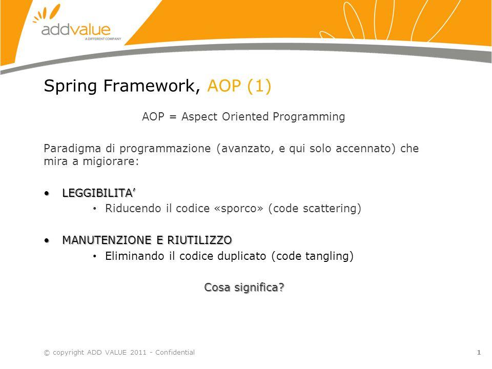 1 Spring Framework, AOP (1) AOP = Aspect Oriented Programming Paradigma di programmazione (avanzato, e qui solo accennato) che mira a migiorare: LEGGIBILITA'LEGGIBILITA' Riducendo il codice «sporco» (code scattering) MANUTENZIONE E RIUTILIZZOMANUTENZIONE E RIUTILIZZO Eliminando il codice duplicato (code tangling) Cosa significa.