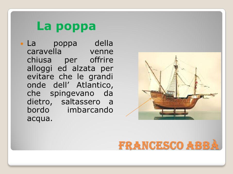 Francesco Abbà Francesco Abbà La poppa La poppa della caravella venne chiusa per offrire alloggi ed alzata per evitare che le grandi onde dell' Atlantico, che spingevano da dietro, saltassero a bordo imbarcando acqua.