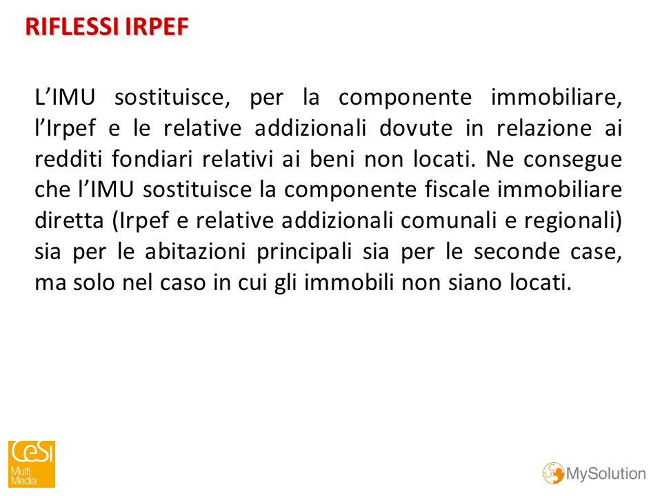 RIFLESSI IRPEF L'IMU sostituisce, per la componente immobiliare, l'Irpef e le relative addizionali dovute in relazione ai redditi fondiari relativi ai beni non locati.