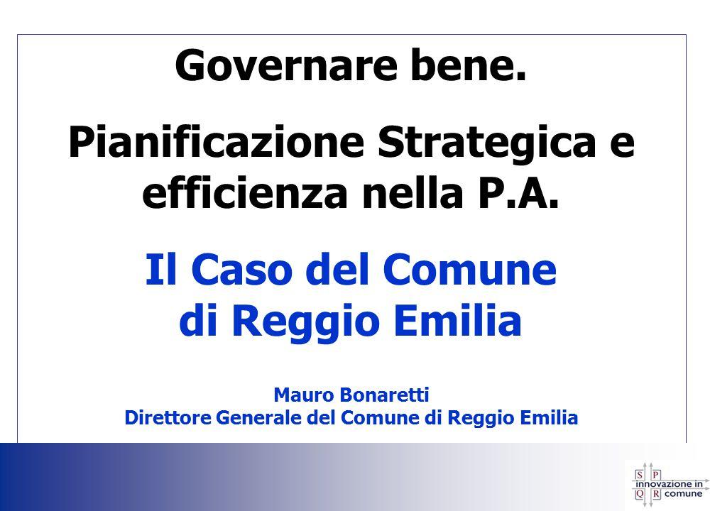 Governare bene. Pianificazione Strategica e efficienza nella P.A. Il Caso del Comune di Reggio Emilia Mauro Bonaretti Direttore Generale del Comune di
