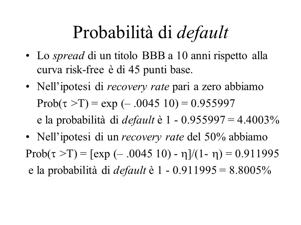 Probabilità di default Lo spread di un titolo BBB a 10 anni rispetto alla curva risk-free è di 45 punti base. Nell'ipotesi di recovery rate pari a zer