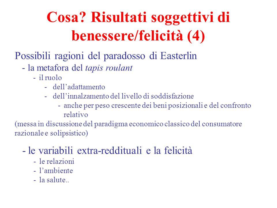 Cosa? Risultati soggettivi di benessere/felicità (4) Possibili ragioni del paradosso di Easterlin -la metafora del tapis roulant -il ruolo -dell'adatt