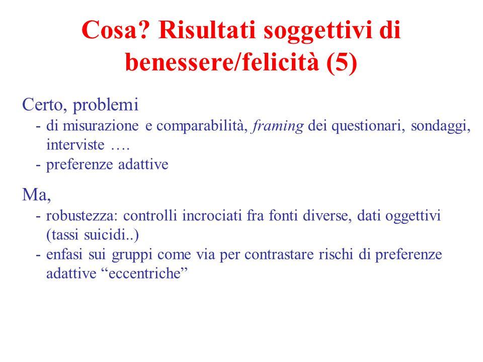 Cosa? Risultati soggettivi di benessere/felicità (5) Certo, problemi -di misurazione e comparabilità, framing dei questionari, sondaggi, interviste ….