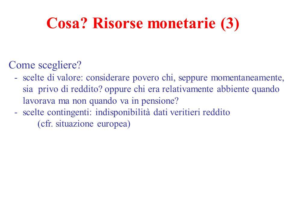 Cosa? Risorse monetarie (3) Come scegliere? -scelte di valore: considerare povero chi, seppure momentaneamente, sia privo di reddito? oppure chi era r