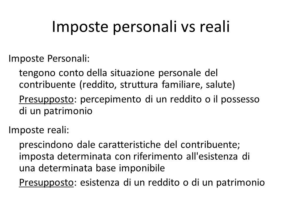 Imposte personali vs reali Imposte Personali: tengono conto della situazione personale del contribuente (reddito, struttura familiare, salute) Presupp