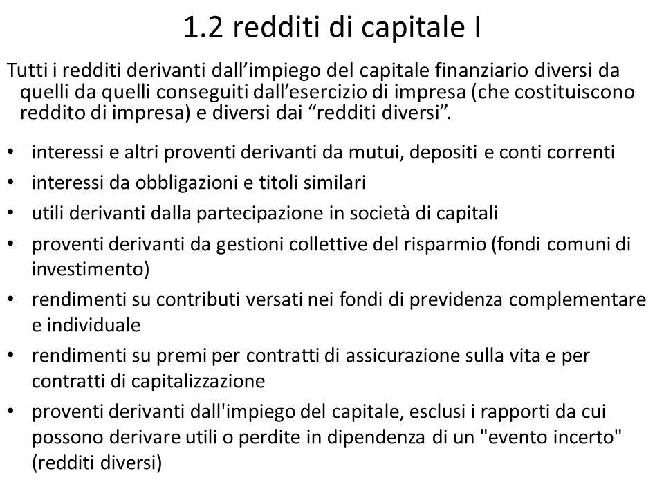 1.2 redditi di capitale I Tutti i redditi derivanti dall'impiego del capitale finanziario diversi da quelli da quelli conseguiti dall'esercizio di imp