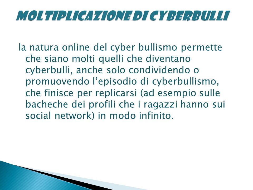 la natura online del cyber bullismo permette che siano molti quelli che diventano cyberbulli, anche solo condividendo o promuovendo l'episodio di cyberbullismo, che finisce per replicarsi (ad esempio sulle bacheche dei profili che i ragazzi hanno sui social network) in modo infinito.