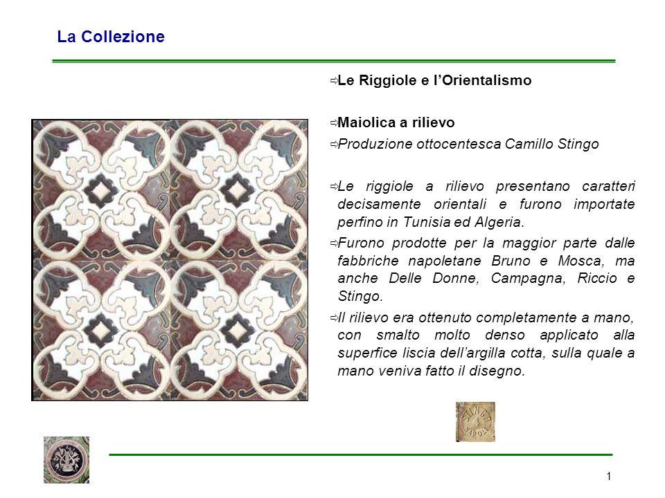 1 La Collezione  Le Riggiole e l'Orientalismo  Maiolica a rilievo  Produzione ottocentesca Camillo Stingo  Le riggiole a rilievo presentano caratt