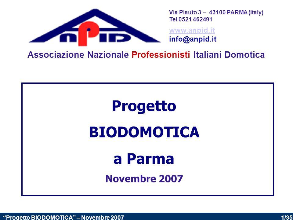 1/35 Progetto BIODOMOTICA – Novembre 2007 Progetto BIODOMOTICA a Parma Novembre 2007 Associazione Nazionale Professionisti Italiani Domotica www.anpid.it info@anpid.it Via Plauto 3 – 43100 PARMA (Italy) Tel 0521 462491