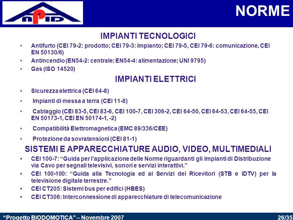 26/35 Progetto BIODOMOTICA – Novembre 2007 NORME IMPIANTI TECNOLOGICI Antifurto (CEI 79-2: prodotto; CEI 79-3: impianto; CEI 79-5, CEI 79-6: comunicazione, CEI EN 50130/6) Antincendio (EN54-2: centrale; EN54-4: alimentazione; UNI 9795) Gas (ISO 14520) IMPIANTI ELETTRICI Sicurezza elettrica (CEI 64-8) Impianti di messa a terra (CEI 11-8) Cablaggio (CEI 83-5, CEI 83-6, CEI 100-7, CEI 306-2, CEI 64-50, CEI 64-53, CEI 64-55, CEI EN 50173-1, CEI EN 50174-1, -2) Compatibilità Elettromagnetica (EMC 89/336/CEE) Protezione da sovratensioni (CEI 81-1) SISTEMI E APPARECCHIATURE AUDIO, VIDEO, MULTIMEDIALI CEI 100-7: Guida per l'applicazione delle Norme riguardanti gli Impianti di Distribuzione via Cavo per segnali televisivi, sonori e servizi interattivi. CEI 100-100: Guida alla Tecnologia ed ai Servizi dei Ricevitori (STB e iDTV) per la televisione digitale terrestre. CEI CT205: Sistemi bus per edifici (HBES) CEI CT306: Interconnessione di apparecchiature di telecomunicazione