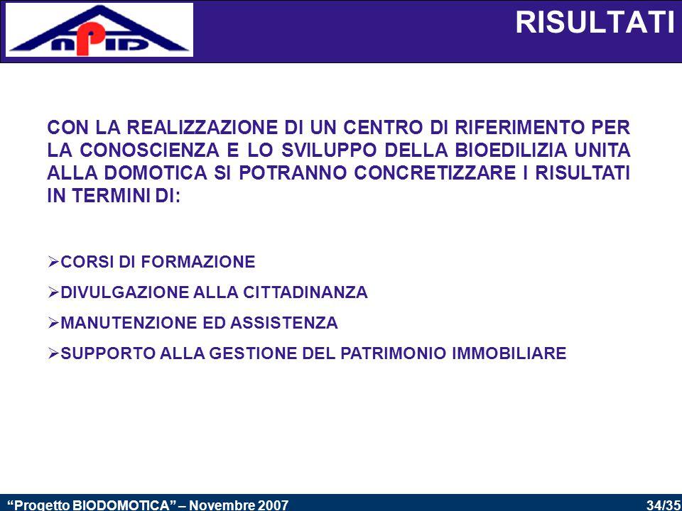 34/35 Progetto BIODOMOTICA – Novembre 2007 CON LA REALIZZAZIONE DI UN CENTRO DI RIFERIMENTO PER LA CONOSCIENZA E LO SVILUPPO DELLA BIOEDILIZIA UNITA ALLA DOMOTICA SI POTRANNO CONCRETIZZARE I RISULTATI IN TERMINI DI:  CORSI DI FORMAZIONE  DIVULGAZIONE ALLA CITTADINANZA  MANUTENZIONE ED ASSISTENZA  SUPPORTO ALLA GESTIONE DEL PATRIMONIO IMMOBILIARE RISULTATI