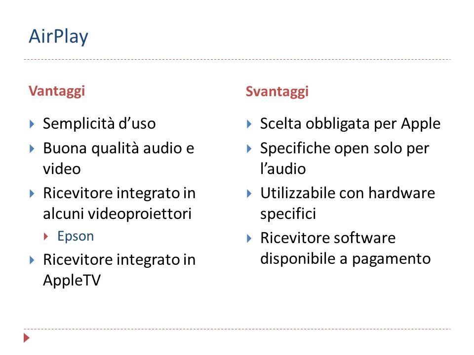 AirPlay Vantaggi Svantaggi  Semplicità d'uso  Buona qualità audio e video  Ricevitore integrato in alcuni videoproiettori  Epson  Ricevitore inte