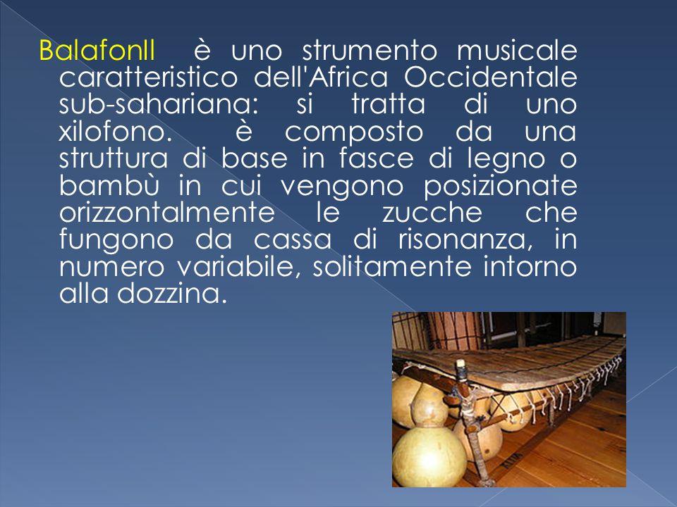 BalafonIl è uno strumento musicale caratteristico dell'Africa Occidentale sub-sahariana: si tratta di uno xilofono. è composto da una struttura di bas