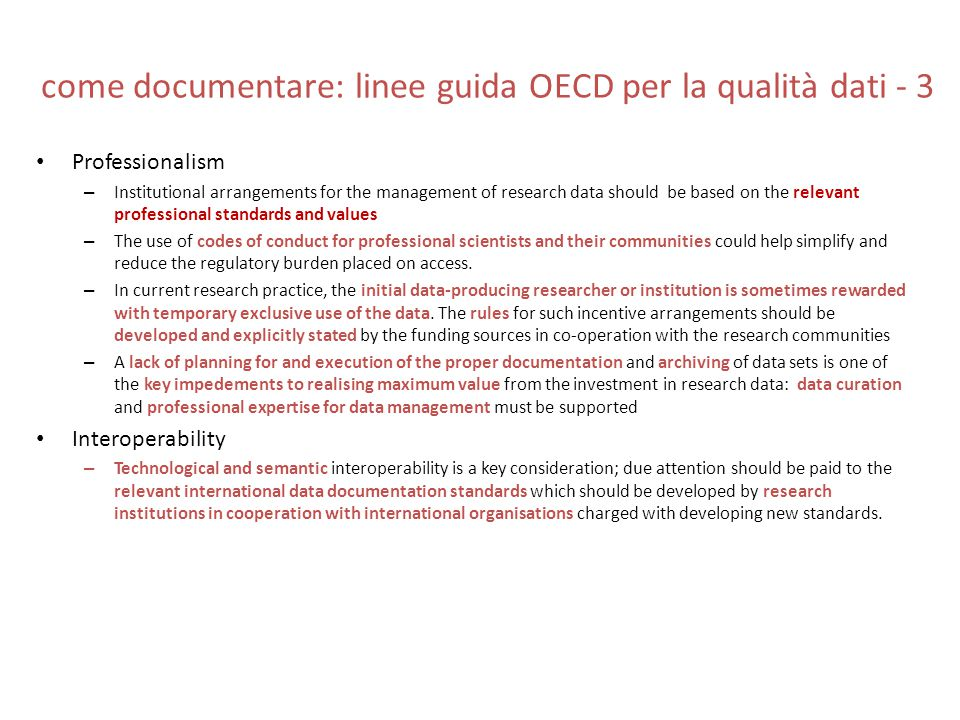 come documentare: linee guida OECD per la qualità dati - 4 Quality – Compliance with explicit quality standards is relevant – Data access arrangements should describe good practices for methods, techniques and instruments employed in the collection, dissemination and accessible archiving of data to enable quality control by peer review and other means of safeguarding quality and authenticity – The origin of sources should be documented and specified in a verifiable way: such documentation should be readily available to all who intend to use the data and incorporated into the metadata accompanying the data – access to data sets should be linked with access to the original research materials, and copied data sets should be linked with originals, as this facilitates validation of the data and identification of errors within data sets Security – With regard to guaranteeing the integrity of a data set, every effort should be made to ensure the completeness of data and absence of errors.