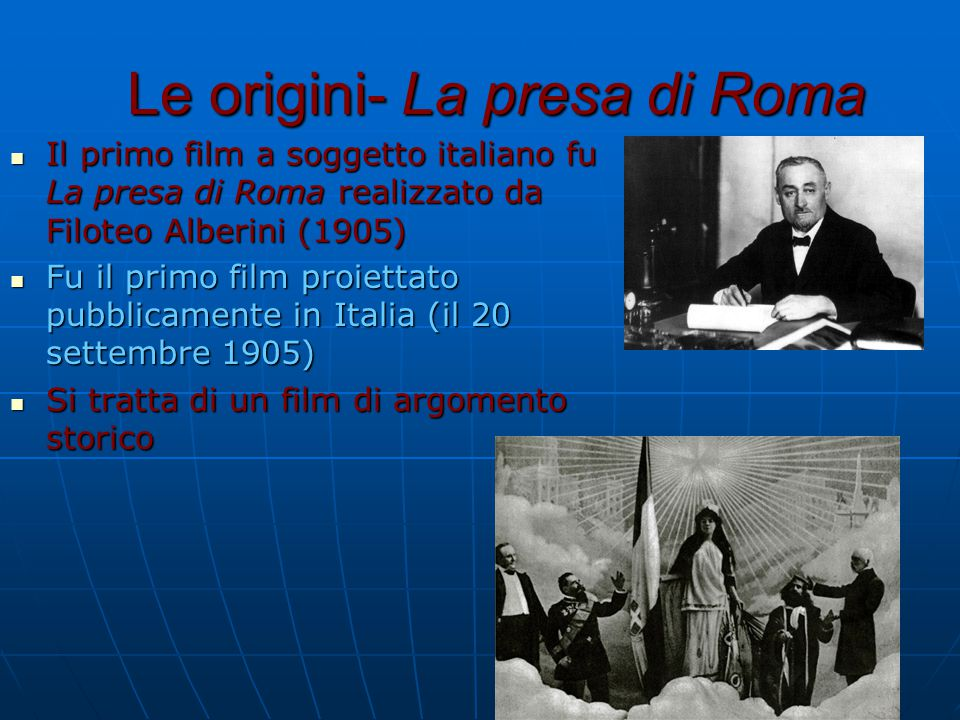 Le origini- La presa di Roma Il primo film a soggetto italiano fu La presa di Roma realizzato da Filoteo Alberini (1905) Il primo film a soggetto italiano fu La presa di Roma realizzato da Filoteo Alberini (1905) Fu il primo film proiettato pubblicamente in Italia (il 20 settembre 1905) Fu il primo film proiettato pubblicamente in Italia (il 20 settembre 1905) Si tratta di un film di argomento storico Si tratta di un film di argomento storico