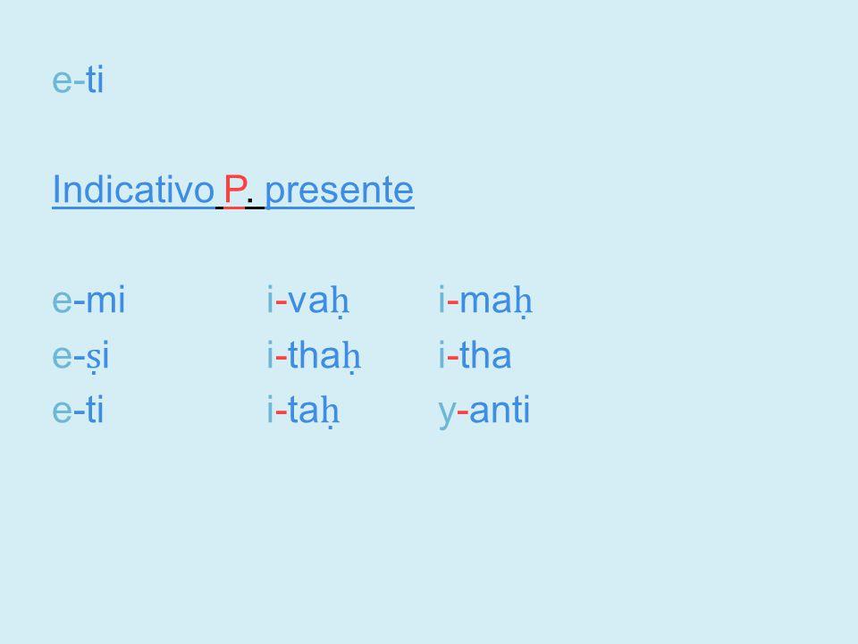 e-ti Indicativo P. presente e-mii-va ḥ i-ma ḥ e- ṣ ii-tha ḥ i-tha e-tii-ta ḥ y-anti