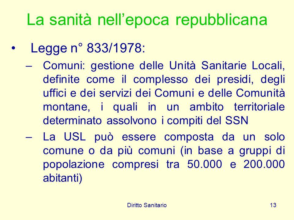 Diritto Sanitario13 La sanità nell'epoca repubblicana Legge n° 833/1978: –Comuni: gestione delle Unità Sanitarie Locali, definite come il complesso de