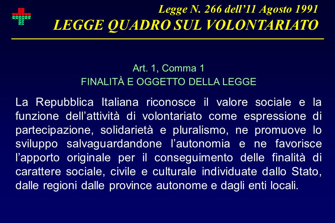 Art. 1, Comma 1 FINALITÀ E OGGETTO DELLA LEGGE La Repubblica Italiana riconosce il valore sociale e la funzione dell'attività di volontariato come esp