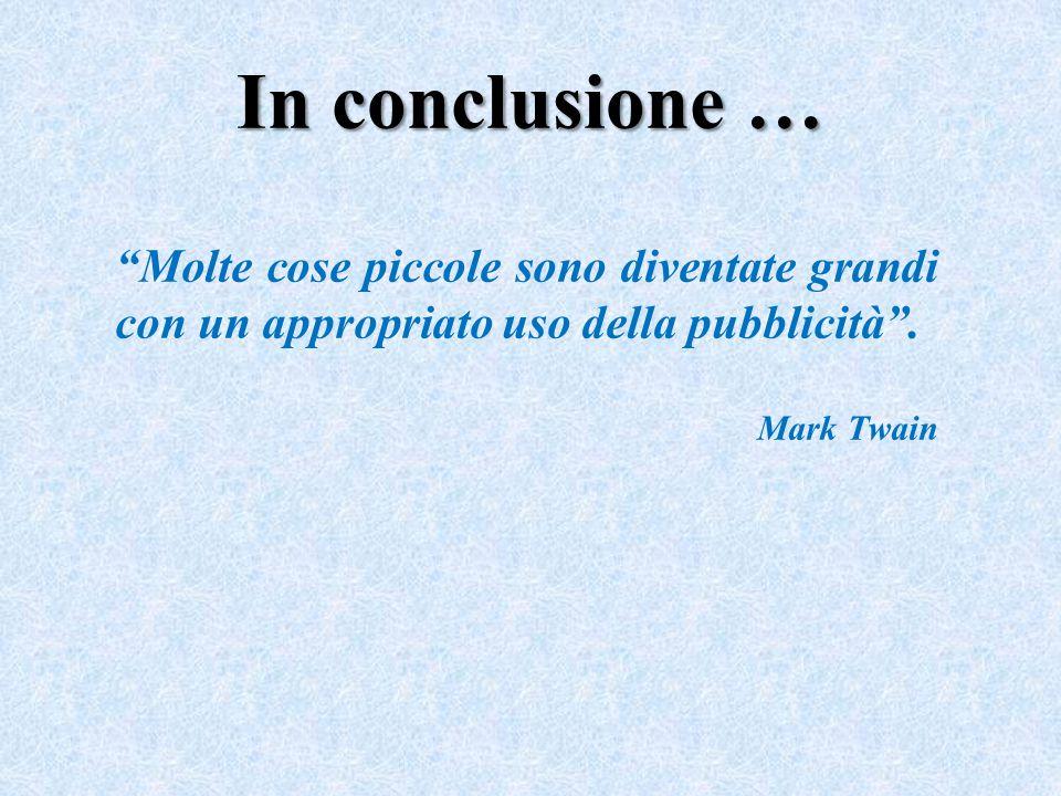 """In conclusione … """"Molte cose piccole sono diventate grandi con un appropriato uso della pubblicità"""". Mark Twain"""