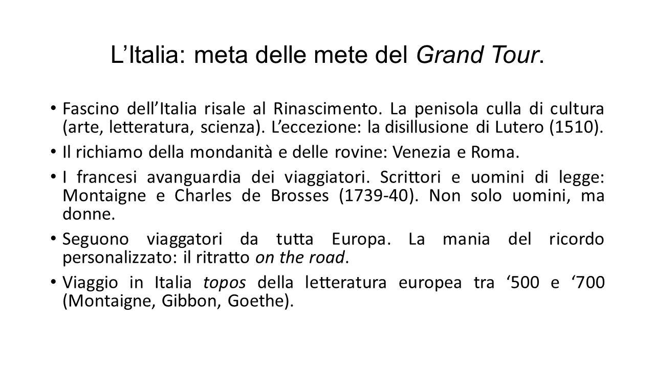 L'Italia: meta delle mete del Grand Tour. Fascino dell'Italia risale al Rinascimento. La penisola culla di cultura (arte, letteratura, scienza). L'ecc