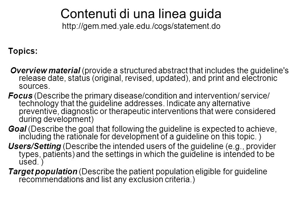 Contenuti di una linea guida http://gem.med.yale.edu./cogs/statement.do Topics: Overview material (provide a structured abstract that includes the gui