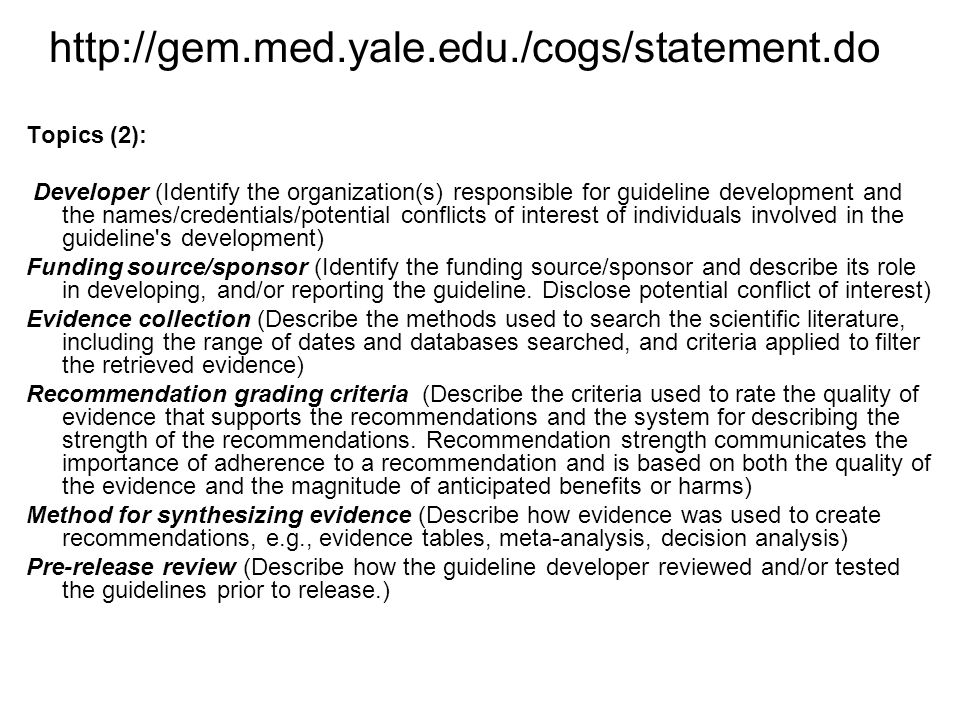 http://gem.med.yale.edu./cogs/statement.do Topics (3): Update plan (State whether or not there is a plan to update the guideline and, if applicable, an expiration date for this version of the guideline) Definitions (Define unfamiliar terms and those critical to correct application of the guideline that might be subject to misinterpretation) Recommendations and rationale (State the recommended action precisely and the specific circumstances under which to perform it.