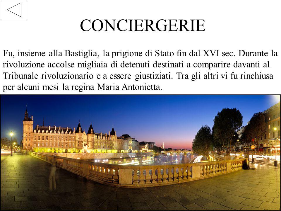 CONCIERGERIE Fu, insieme alla Bastiglia, la prigione di Stato fin dal XVI sec. Durante la rivoluzione accolse migliaia di detenuti destinati a compari