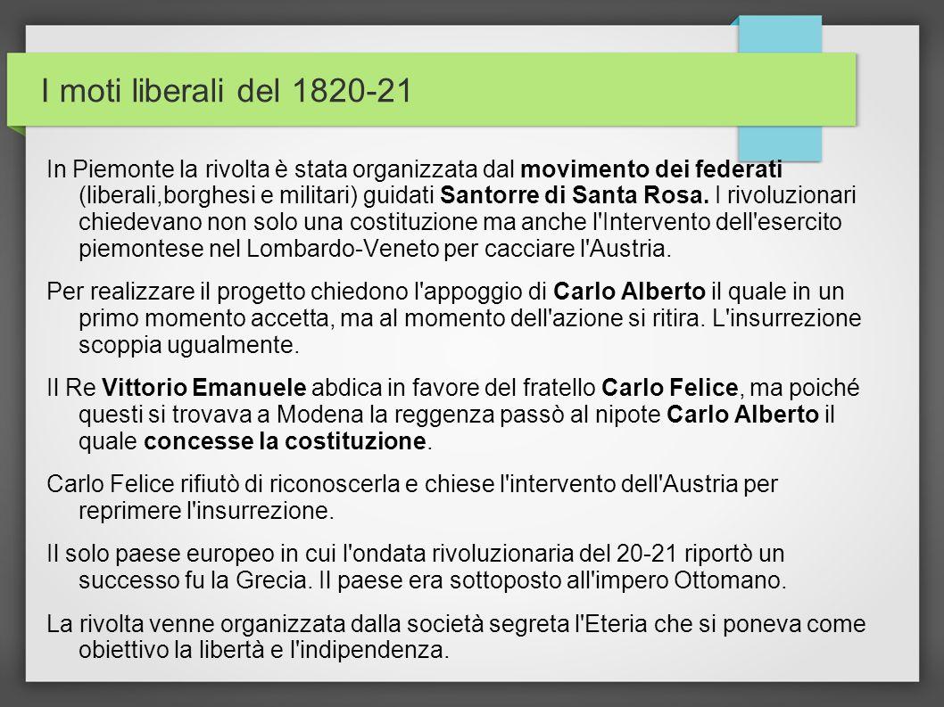 I moti liberali del 1820-21 In Piemonte la rivolta è stata organizzata dal movimento dei federati (liberali,borghesi e militari) guidati Santorre di S