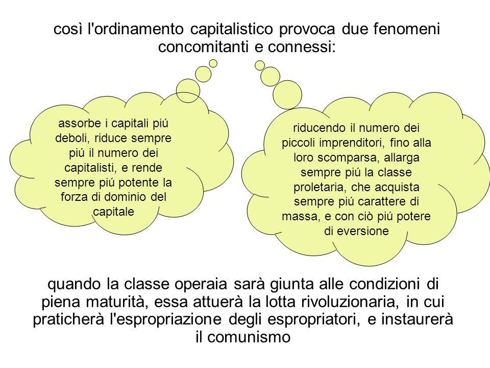 così l'ordinamento capitalistico provoca due fenomeni concomitanti e connessi: assorbe i capitali piú deboli, riduce sempre piú il numero dei capitali