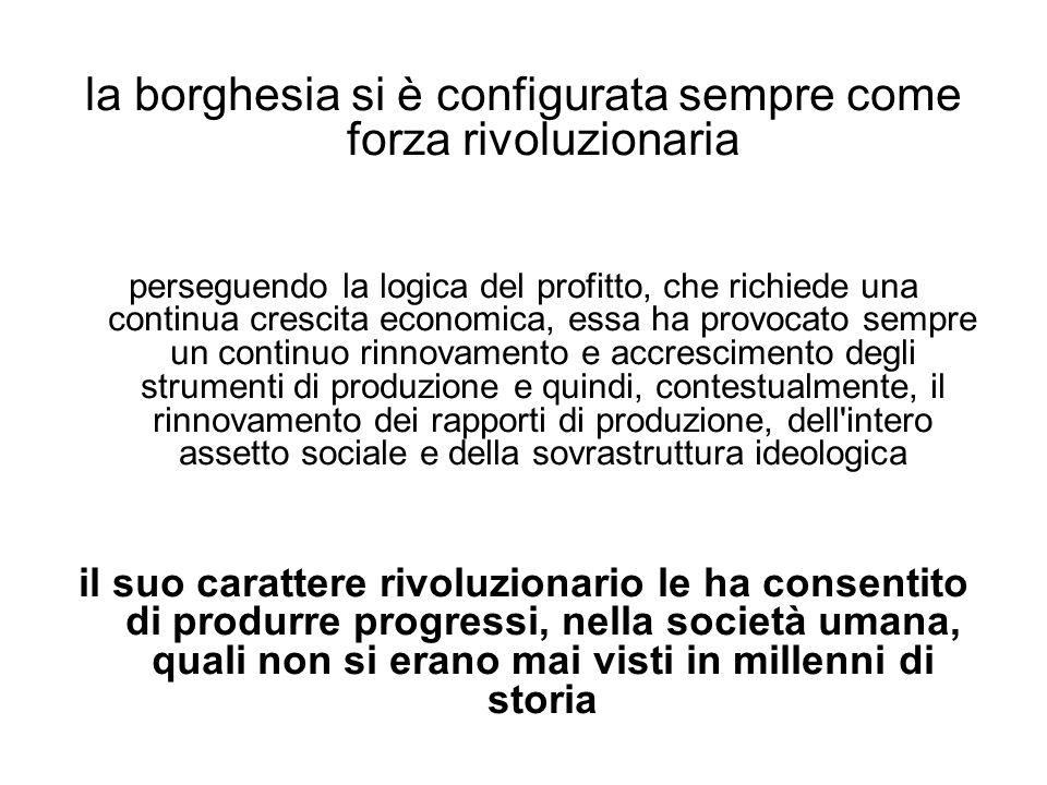 la borghesia si è configurata sempre come forza rivoluzionaria perseguendo la logica del profitto, che richiede una continua crescita economica, essa