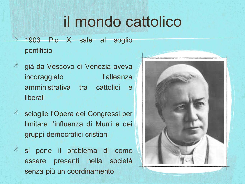 il mondo cattolico 1903 Pio X sale al soglio pontificio già da Vescovo di Venezia aveva incoraggiato l'alleanza amministrativa tra cattolici e liberal