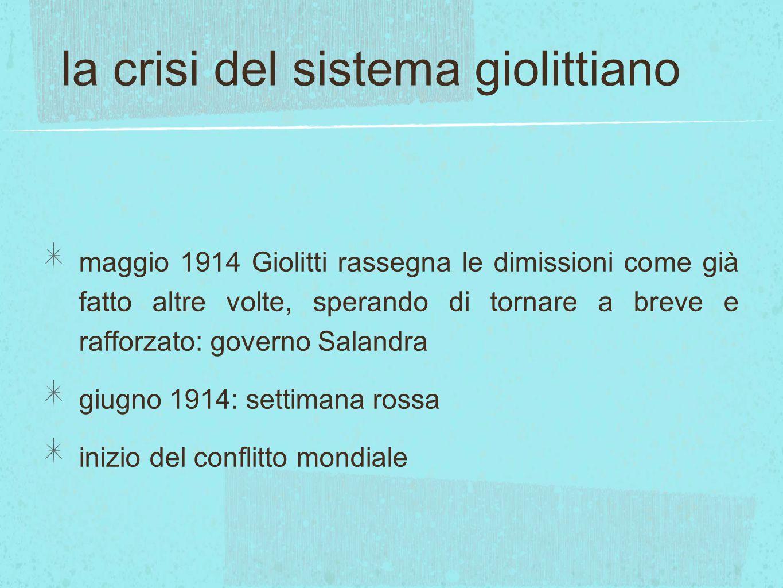 la crisi del sistema giolittiano maggio 1914 Giolitti rassegna le dimissioni come già fatto altre volte, sperando di tornare a breve e rafforzato: gov