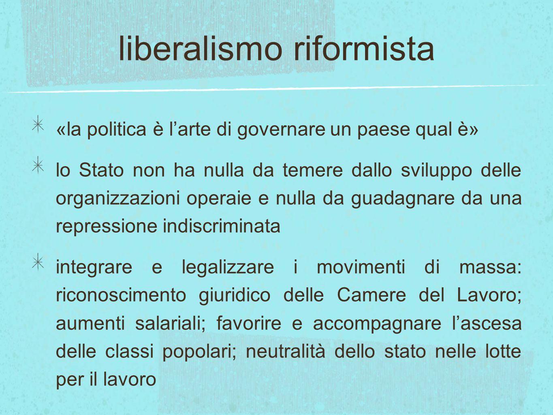 liberalismo riformista «la politica è l'arte di governare un paese qual è» lo Stato non ha nulla da temere dallo sviluppo delle organizzazioni operaie