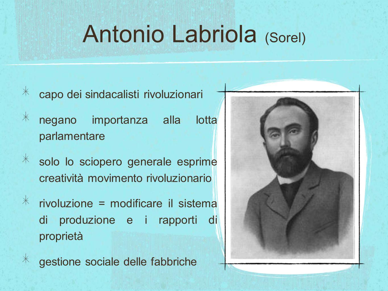 Antonio Labriola (Sorel) capo dei sindacalisti rivoluzionari negano importanza alla lotta parlamentare solo lo sciopero generale esprime creatività mo