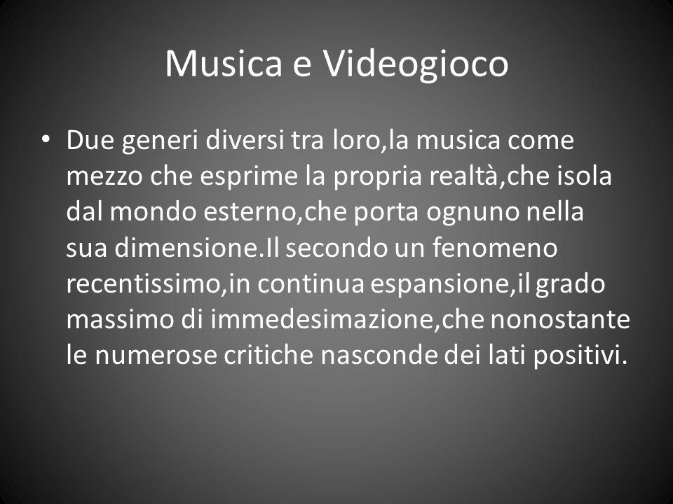 Musica e Videogioco Due generi diversi tra loro,la musica come mezzo che esprime la propria realtà,che isola dal mondo esterno,che porta ognuno nella