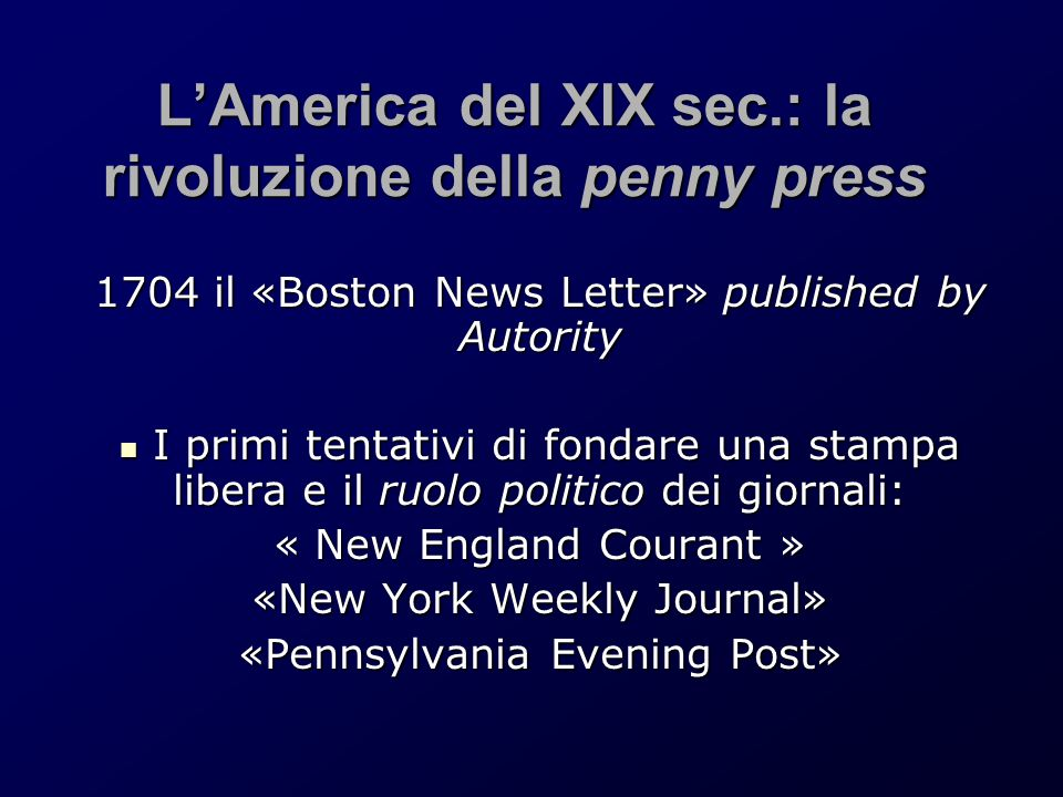 L'America del XIX sec.: la rivoluzione della penny press 1704 il «Boston News Letter» published by Autority I primi tentativi di fondare una stampa libera e il ruolo politico dei giornali: I primi tentativi di fondare una stampa libera e il ruolo politico dei giornali: « New England Courant » «New York Weekly Journal» «Pennsylvania Evening Post»