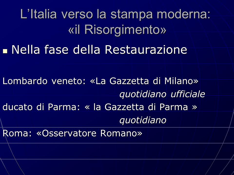 L'Italia verso la stampa moderna: «il Risorgimento» Nella fase della Restaurazione Nella fase della Restaurazione Lombardo veneto: «La Gazzetta di Mil