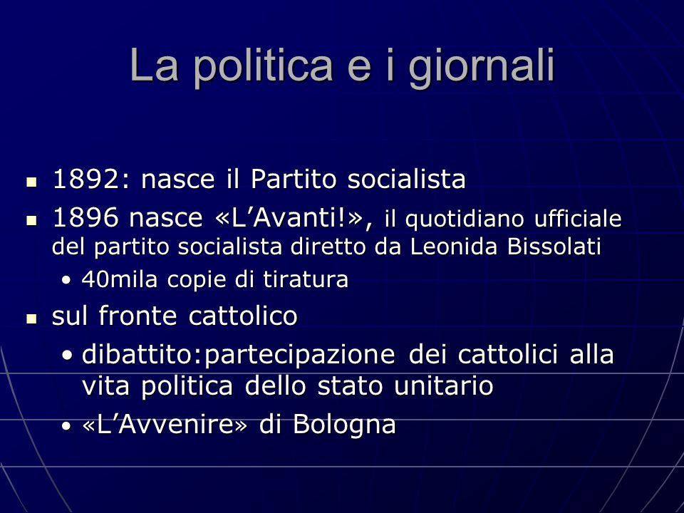 La politica e i giornali 1892: nasce il Partito socialista 1892: nasce il Partito socialista 1896 nasce «L'Avanti!», il quotidiano ufficiale del parti