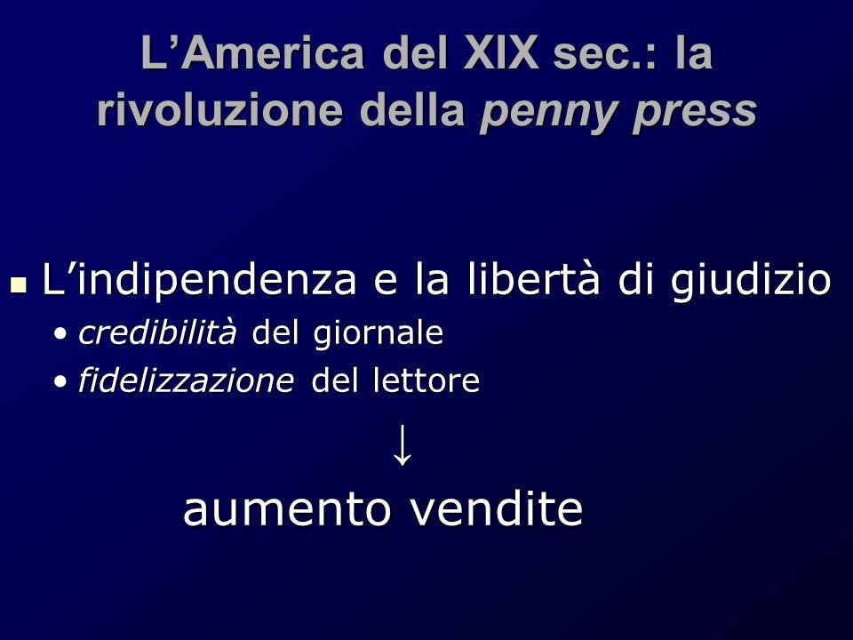 L'America del XIX sec.: la rivoluzione della penny press L'indipendenza e la libertà di giudizio L'indipendenza e la libertà di giudizio credibilità d