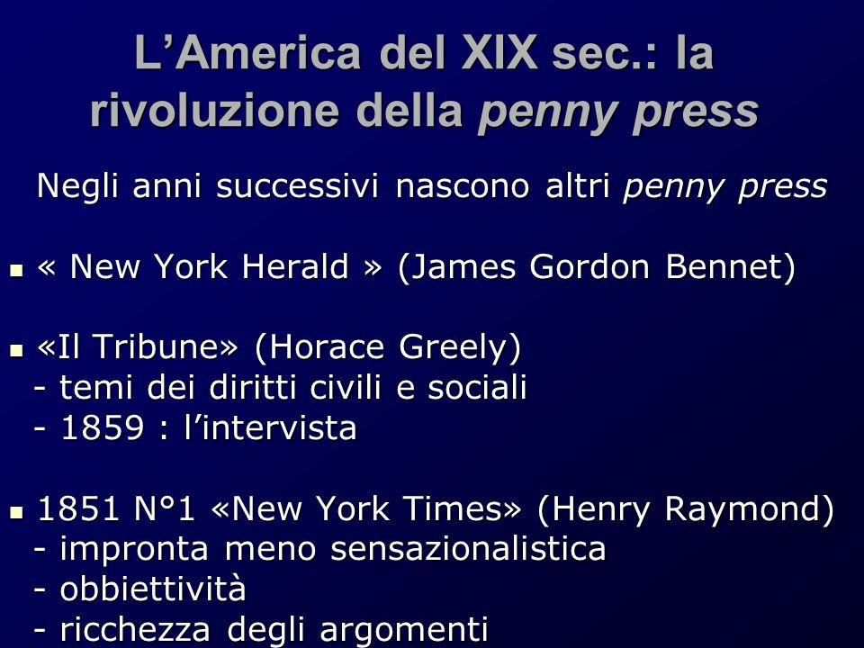 L'America del XIX sec.: la rivoluzione della penny press Negli anni successivi nascono altri penny press « New York Herald » (James Gordon Bennet) « N