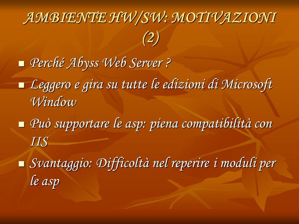AMBIENTE HW/SW: MOTIVAZIONI (2) Perché Abyss Web Server ? Perché Abyss Web Server ? Leggero e gira su tutte le edizioni di Microsoft Window Leggero e