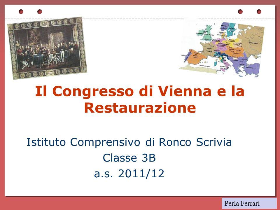 Il Congresso di Vienna e la Restaurazione Istituto Comprensivo di Ronco Scrivia Classe 3B a.s. 2011/12 Perla Ferrari