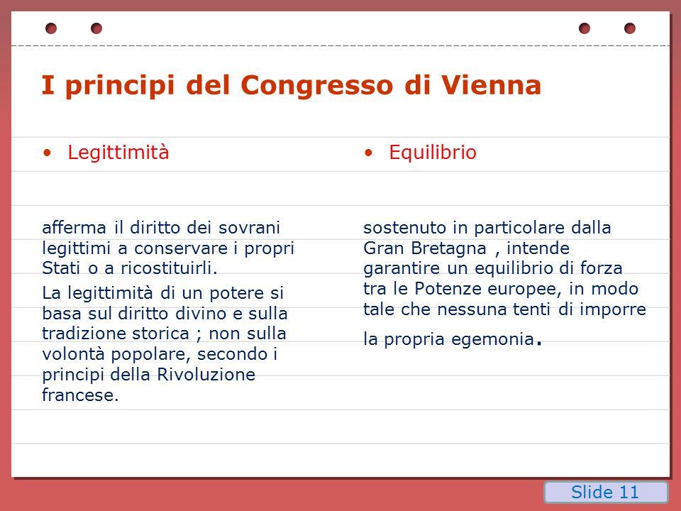 I principi del Congresso di Vienna Legittimità afferma il diritto dei sovrani legittimi a conservare i propri Stati o a ricostituirli. La legittimità