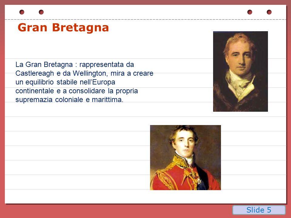 Gran Bretagna La Gran Bretagna : rappresentata da Castlereagh e da Wellington, mira a creare un equilibrio stabile nell'Europa continentale e a consol
